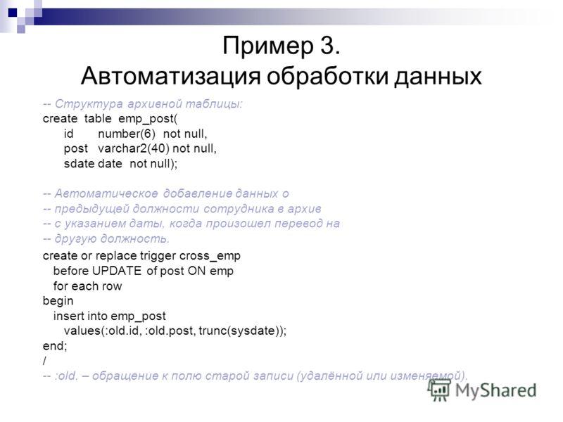 Пример 3. Автоматизация обработки данных -- Структура архивной таблицы: create table emp_post( id number(6) not null, post varchar2(40) not null, sdate date not null); -- Автоматическое добавление данных о -- предыдущей должности сотрудника в архив -