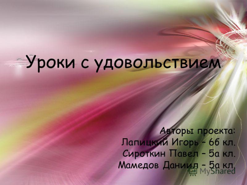 Уроки с удовольствием Авторы проекта: Лапицкий Игорь – 6б кл. Сироткин Павел – 5а кл. Мамедов Даниил – 5а кл.