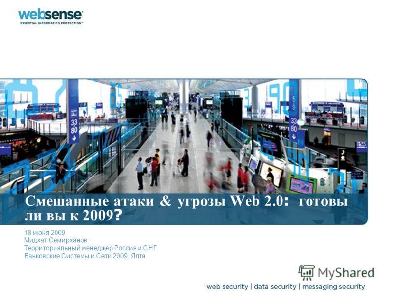 Смешанные атаки & угрозы Web 2.0 : готовы ли вы к 2009 ? 18 июня 2009 Мидхат Семирханов Территориальный менеджер Россия и СНГ Банковские Системы и Сети 2009, Ялта