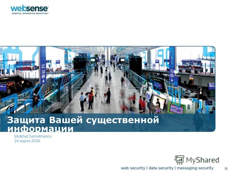 Защита Вашей существенной информации Midkhat Semirkhanov 24 марта 2009 15