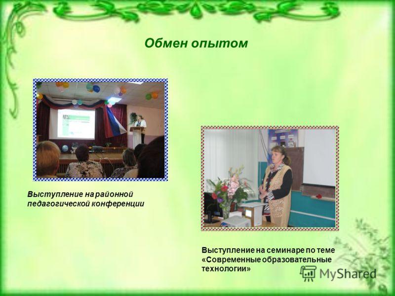 Обмен опытом Выступление на районной педагогической конференции Выступление на семинаре по теме «Современные образовательные технологии»