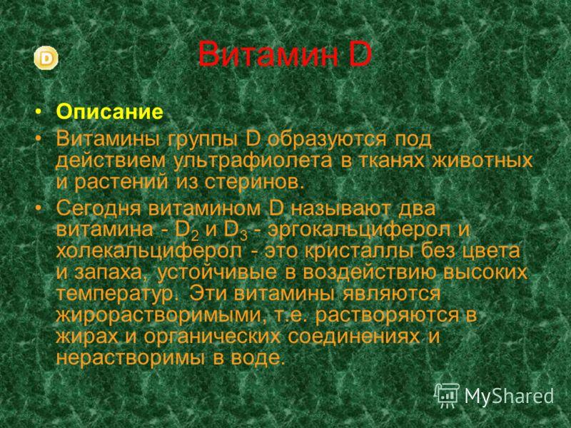 Витамин D Описание Витамины группы D образуются под действием ультрафиолета в тканях животных и растений из стеринов. Сегодня витамином D называют два витамина - D 2 и D 3 - эргокальциферол и холекальциферол - это кристаллы без цвета и запаха, устойч