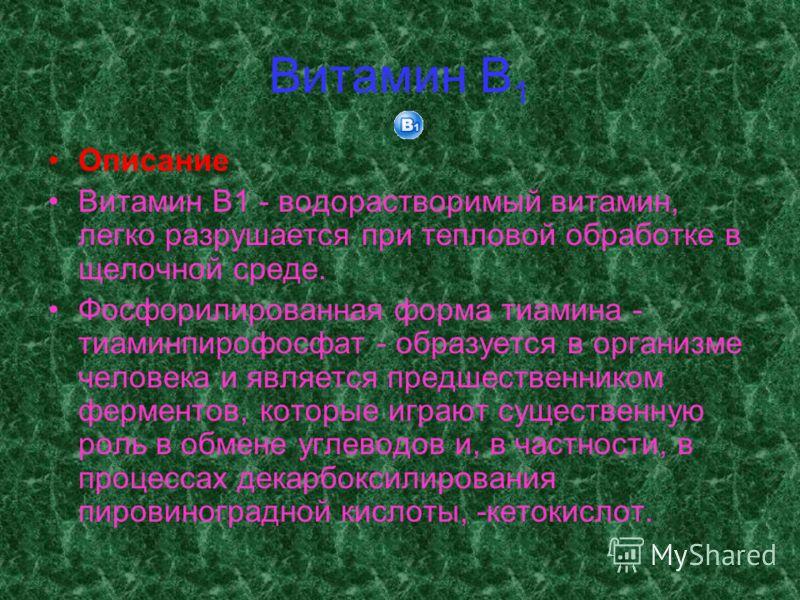 Витамин В 1 Описание Витамин B1 - водорастворимый витамин, легко разрушается при тепловой обработке в щелочной среде. Фосфорилированная форма тиамина - тиаминпирофосфат - образуется в организме человека и является предшественником ферментов, которые