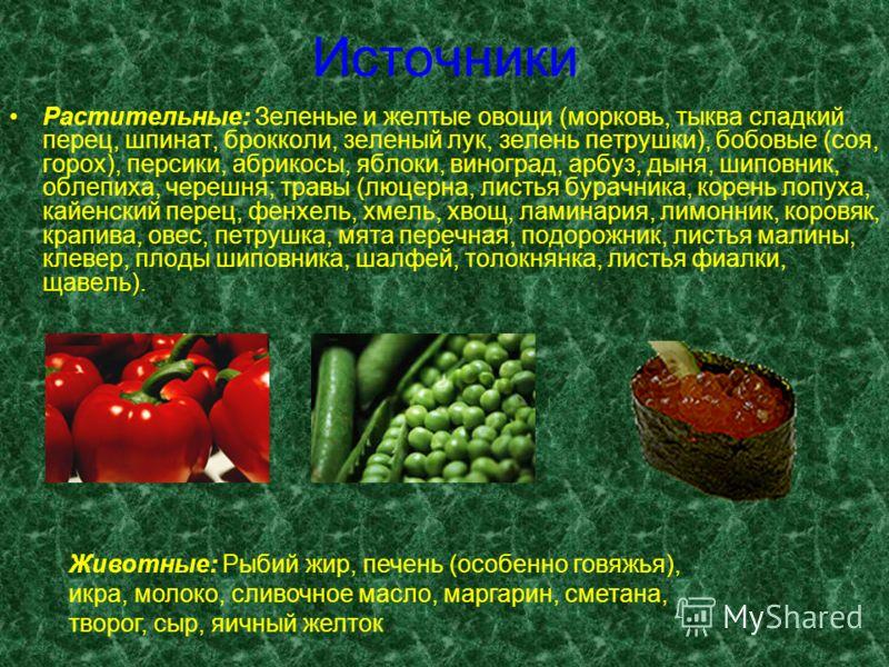 Источники Растительные: Зеленые и желтые овощи (морковь, тыква сладкий перец, шпинат, брокколи, зеленый лук, зелень петрушки), бобовые (соя, горох), персики, абрикосы, яблоки, виноград, арбуз, дыня, шиповник, облепиха, черешня; травы (люцерна, листья
