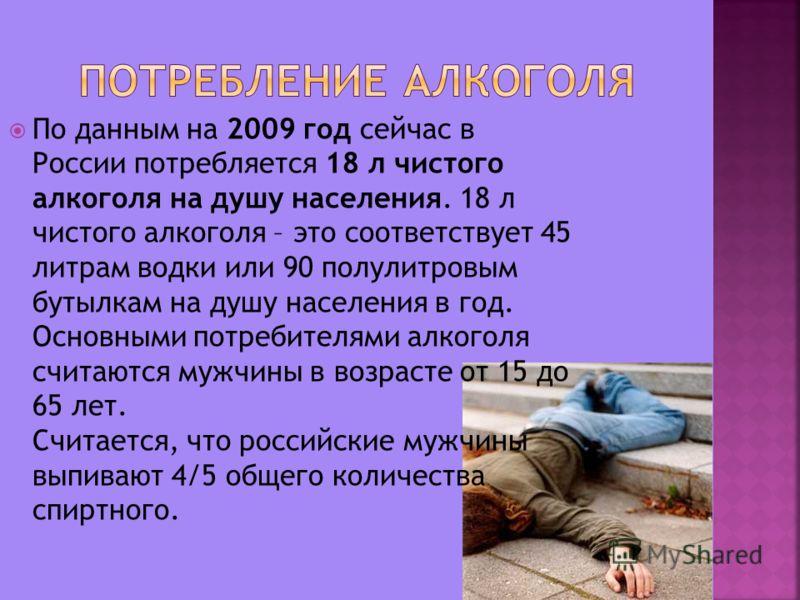 7 По данным на 2009 год сейчас в России потребляется 18 л чистого алкоголя на душу населения. 18 л чистого алкоголя – это соответствует 45 литрам водки или 90 полулитровым бутылкам на душу населения в год. Основными потребителями алкоголя считаются м