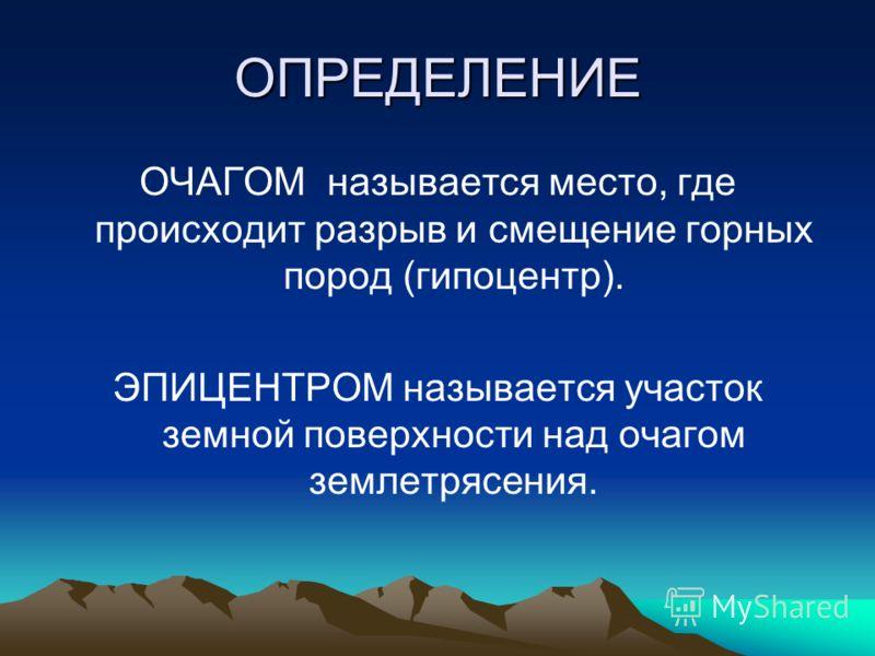 ОПРЕДЕЛЕНИЕ ОЧАГОМ называется место, где происходит разрыв и смещение горных пород (гипоцентр). ЭПИЦЕНТРОМ называется участок земной поверхности над очагом землетрясения.