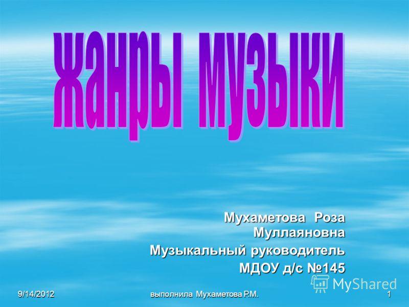 9/14/2012 выполнила Мухаметова Р.М. 1 Мухаметова Роза Муллаяновна Музыкальный руководитель МДОУ д/с 145 МДОУ д/с 145
