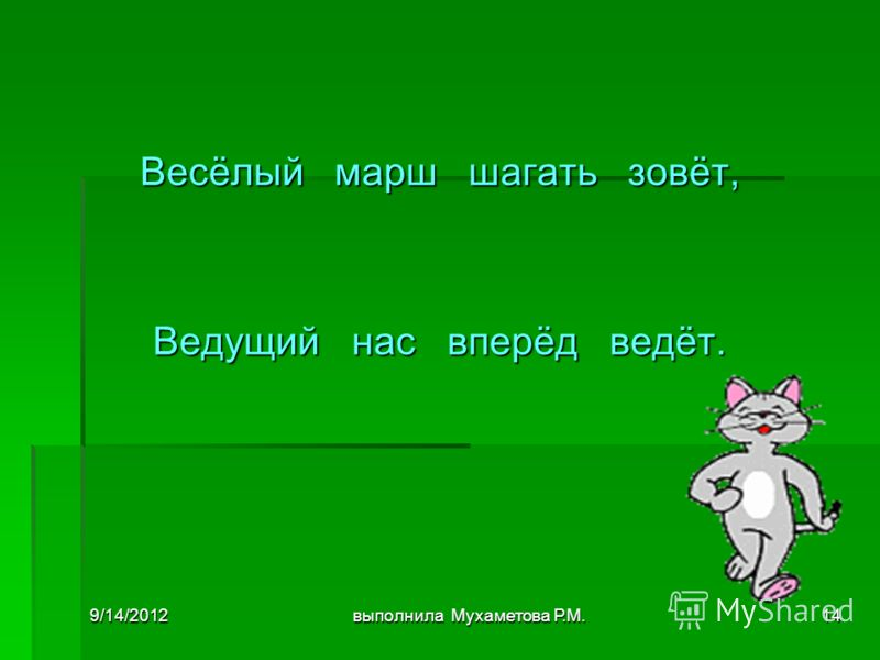 9/14/2012выполнила Мухаметова Р.М.14 Весёлый марш шагать зовёт, Ведущий нас вперёд ведёт.
