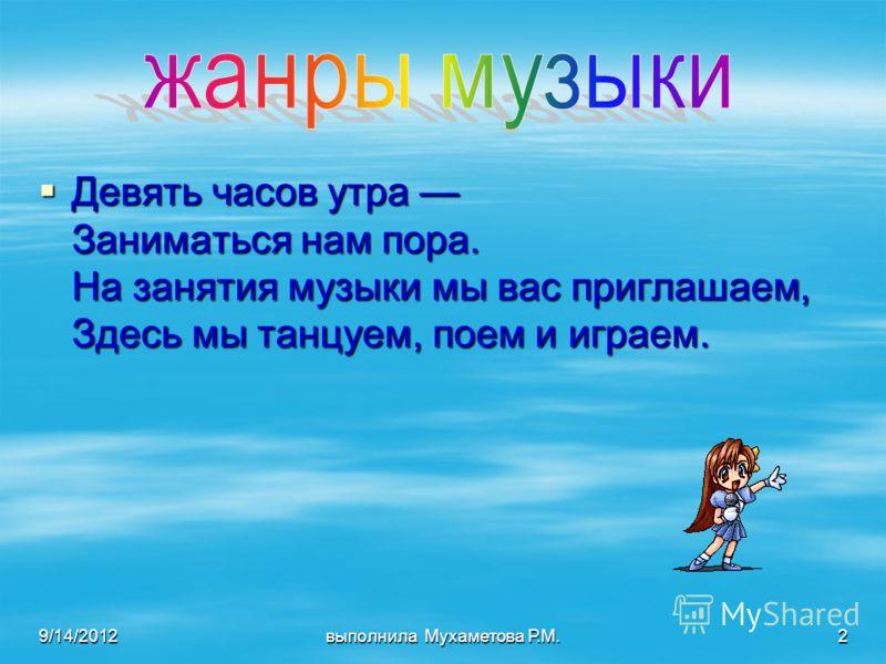 9/14/2012выполнила Мухаметова Р.М.2 Девять часов утра Заниматься нам пора. На занятия музыки мы вас приглашаем, Здесь мы танцуем, поем и играем.