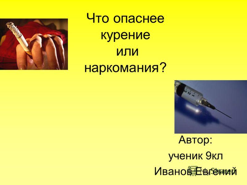 Что опаснее курение или наркомания? Автор: ученик 9кл Иванов Евгений