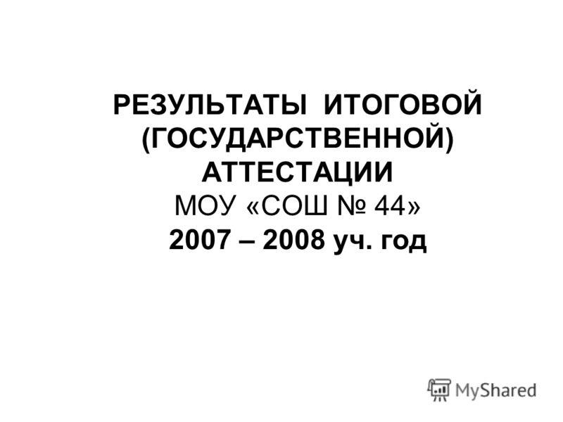 РЕЗУЛЬТАТЫ ИТОГОВОЙ (ГОСУДАРСТВЕННОЙ) АТТЕСТАЦИИ МОУ «СОШ 44» 2007 – 2008 уч. год