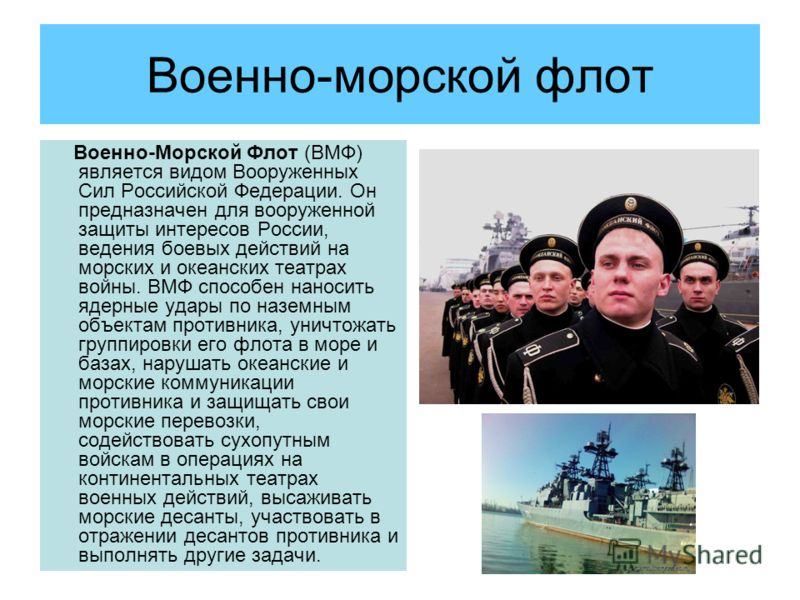 Военно-морской флот Военно-Морской Флот (ВМФ) является видом Вооруженных Сил Российской Федерации. Он предназначен для вооруженной защиты интересов России, ведения боевых действий на морских и океанских театрах войны. ВМФ способен наносить ядерные уд