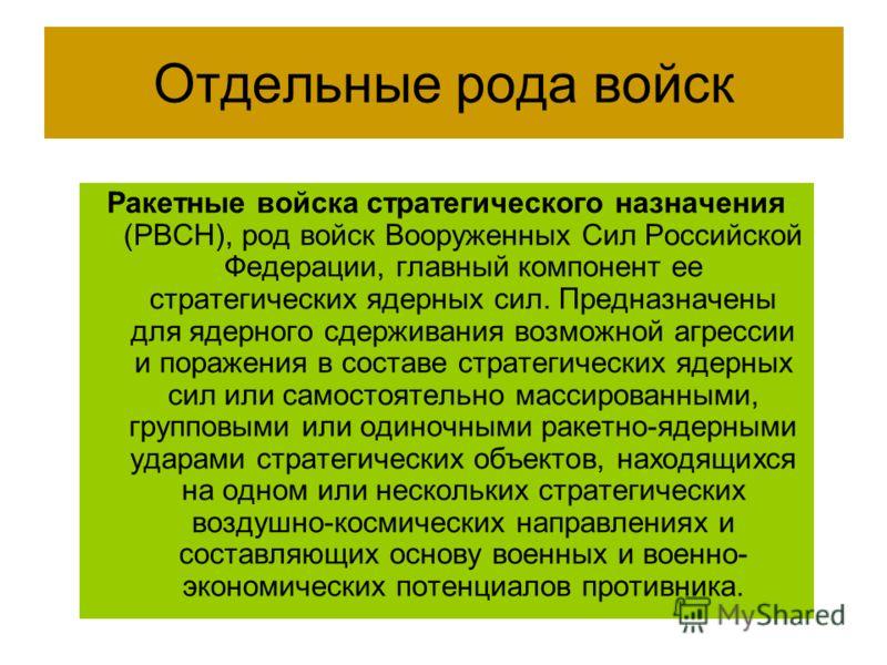 Отдельные рода войск Ракетные войска стратегического назначения (РВСН), род войск Вооруженных Сил Российской Федерации, главный компонент ее стратегических ядерных сил. Предназначены для ядерного сдерживания возможной агрессии и поражения в составе с