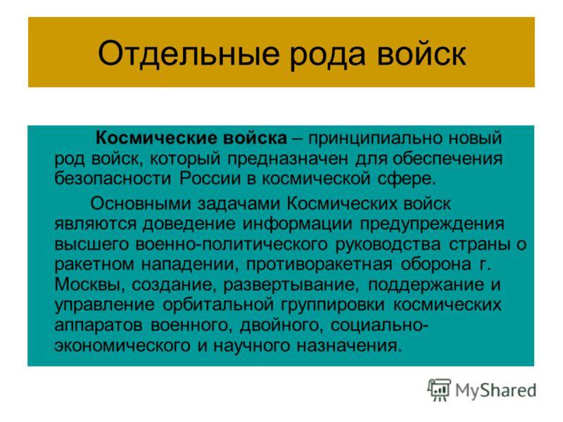Отдельные рода войск Космические войска – принципиально новый род войск, который предназначен для обеспечения безопасности России в космической сфере. Основными задачами Космических войск являются доведение информации предупреждения высшего военно-по