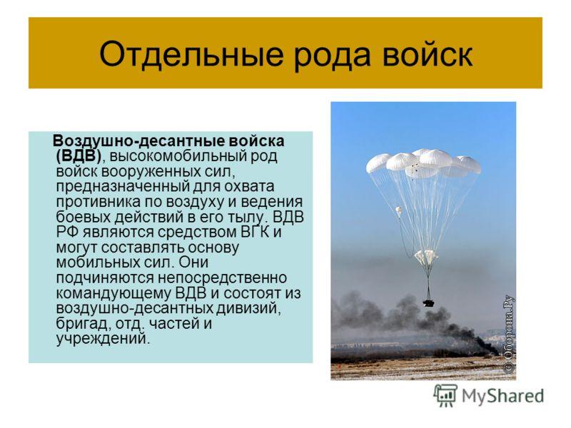 Отдельные рода войск Воздушно-десантные войска (ВДВ), высокомобильный род войск вооруженных сил, предназначенный для охвата противника по воздуху и ведения боевых действий в его тылу. ВДВ РФ являются средством ВГК и могут составлять основу мобильных