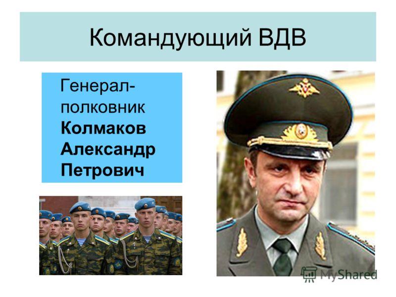 Командующий ВДВ Генерал- полковник Колмаков Александр Петрович