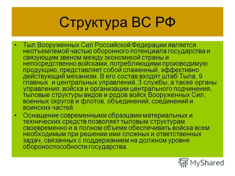 Структура ВС РФ Тыл Вооруженных Сил Российской Федерации является неотъемлемой частью оборонного потенциала государства и связующим звеном между экономикой страны и непосредственно войсками, потребляющими производимую продукцию, представляет собой сл
