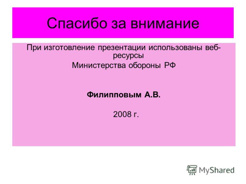 Спасибо за внимание При изготовление презентации использованы веб- ресурсы Министерства обороны РФ Филипповым А.В. 2008 г.