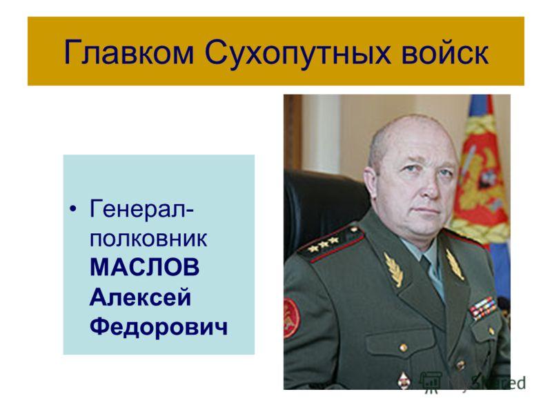 Главком Сухопутных войск Генерал- полковник МАСЛОВ Алексей Федорович