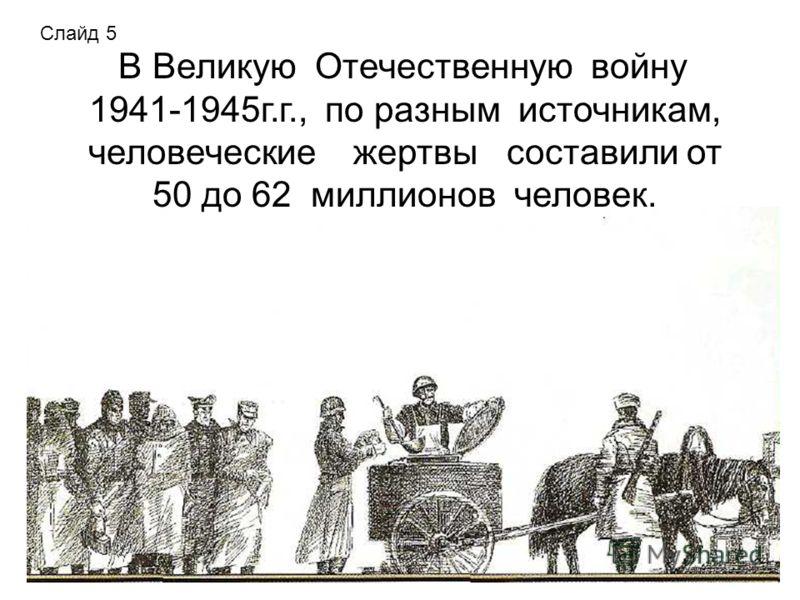 В Великую Отечественную войну 1941-1945г.г., по разным источникам, человеческие жертвы составили от 50 до 62 миллионов человек. Слайд 5
