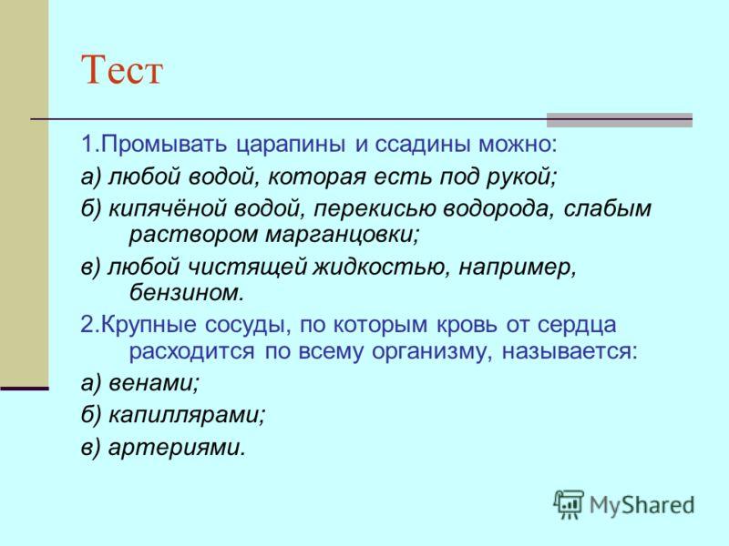 Тест 1.Промывать царапины и ссадины можно: а) любой водой, которая есть под рукой; б) кипячёной водой, перекисью водорода, слабым раствором марганцовки; в) любой чистящей жидкостью, например, бензином. 2.Крупные сосуды, по которым кровь от сердца рас