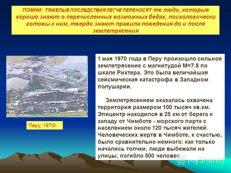 ПОМНИ: ТЯЖЕЛЫЕ ПОСЛЕДСТВИЯ ЛЕГЧЕ ПЕРЕНОСЯТ те люди, которые хорошо знают о перечисленных возможных бедах, психологически готовы к ним, твердо знают правила поведения до и после землетрясения Перу, 1970г. 1 мая 1970 года в Перу произошло сильное земле
