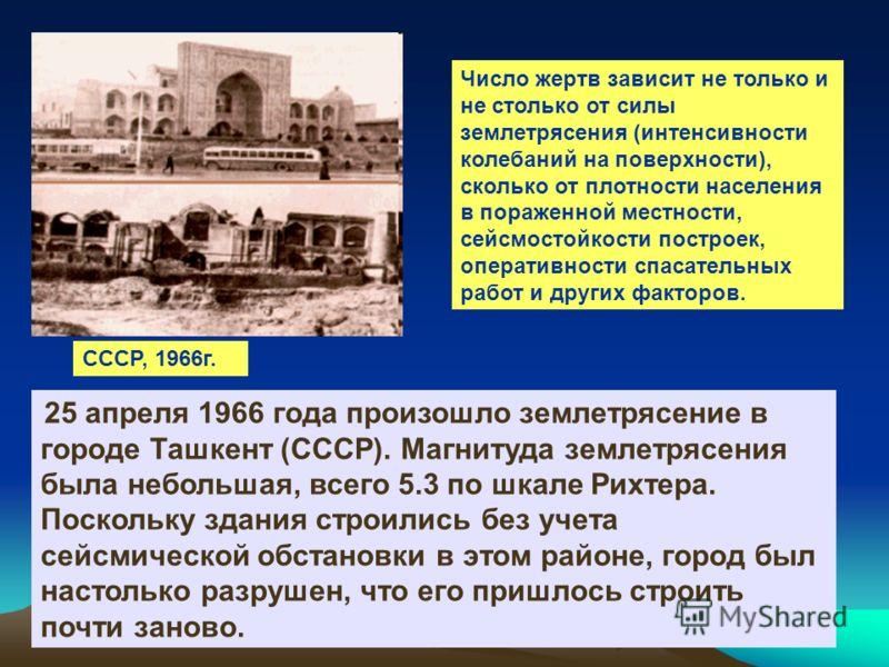 СССР, 1966г. 25 апреля 1966 года произошло землетрясение в городе Ташкент (СССР). Магнитуда землетрясения была небольшая, всего 5.3 по шкале Рихтера. Поскольку здания строились без учета сейсмической обстановки в этом районе, город был настолько разр