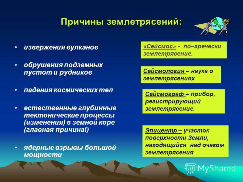 Причины землетрясений: извержения вулканов обрушения подземных пустот и рудников падения космических тел естественные глубинные тектонические процессы (изменения) в земной коре (главная причина!) ядерные взрывы большой мощности «Сейсмос» - по–греческ