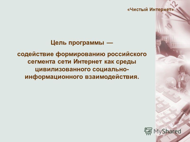 «Чистый Интернет» Цель программы содействие формированию российского сегмента сети Интернет как среды цивилизованного социально- информационного взаимодействия.