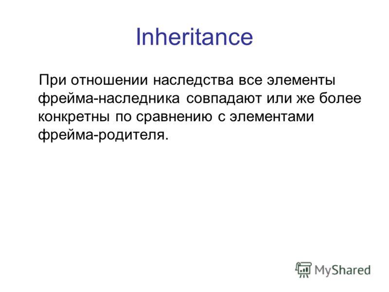 Inheritance При отношении наследства все элементы фрейма-наследника совпадают или же более конкретны по сравнению с элементами фрейма-родителя.