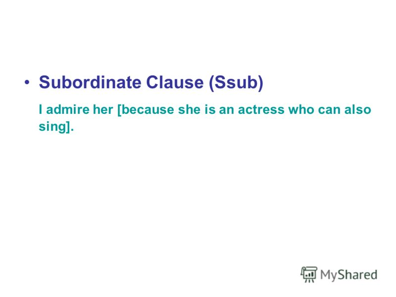 Subordinate Clause (Ssub) I admire her [because she is an actress who can also sing].