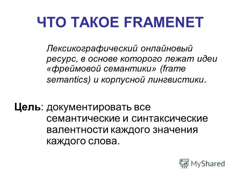 Лексикографический онлайновый ресурс, в основе которого лежат идеи «фреймовой семантики» (frame semantics) и корпусной лингвистики. Цель: документировать все семантические и синтаксические валентности каждого значения каждого слова. ЧТО ТАКОЕ FRAMENE