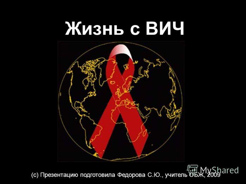 Жизнь с ВИЧ (с) Презентацию подготовила Федорова С.Ю., учитель ОБЖ, 2009