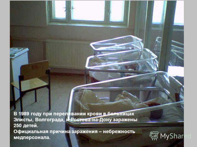 В 1989 году при переливании крови в больницах Элисты, Волгограда, и Ростова-на-Дону заражены 250 детей. Официальная причина заражения – небрежность медперсонала.