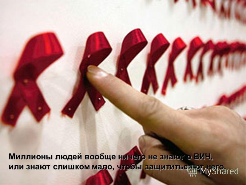 Миллионы людей вообще ничего не знают о ВИЧ, или знают слишком мало, чтобы защититься от него.
