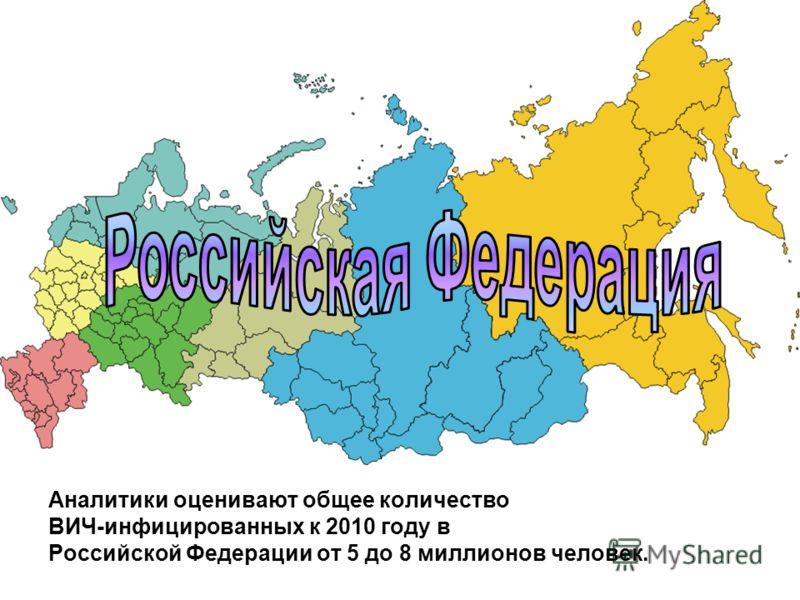 Аналитики оценивают общее количество ВИЧ-инфицированных к 2010 году в Российской Федерации от 5 до 8 миллионов человек.