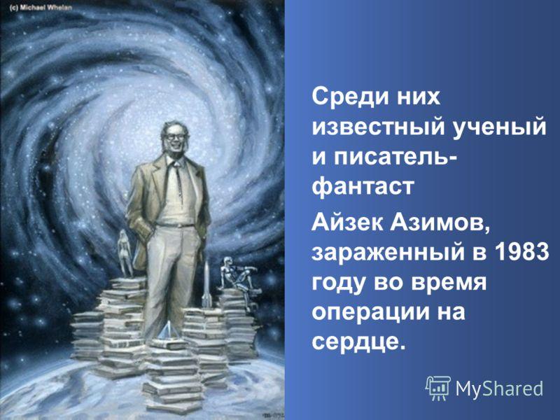 Среди них известный ученый и писатель- фантаст Айзек Азимов, зараженный в 1983 году во время операции на сердце.