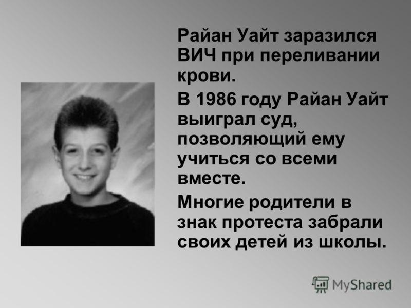 Райан Уайт заразился ВИЧ при переливании крови. В 1986 году Райан Уайт выиграл суд, позволяющий ему учиться со всеми вместе. Многие родители в знак протеста забрали своих детей из школы.