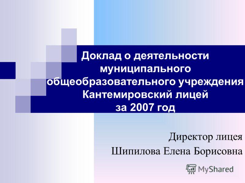 Доклад о деятельности муниципального общеобразовательного учреждения Кантемировский лицей за 2007 год Директор лицея Шипилова Елена Борисовна