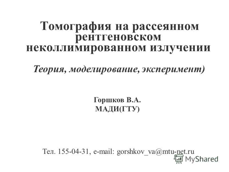 Томография на рассеянном рентгеновском неколлимированном излучении Горшков В.А. МАДИ(ГТУ) Тел. 155-04-31, e-mail: gorshkov_vа@mtu-net.ru Теория, моделирование, эксперимент)