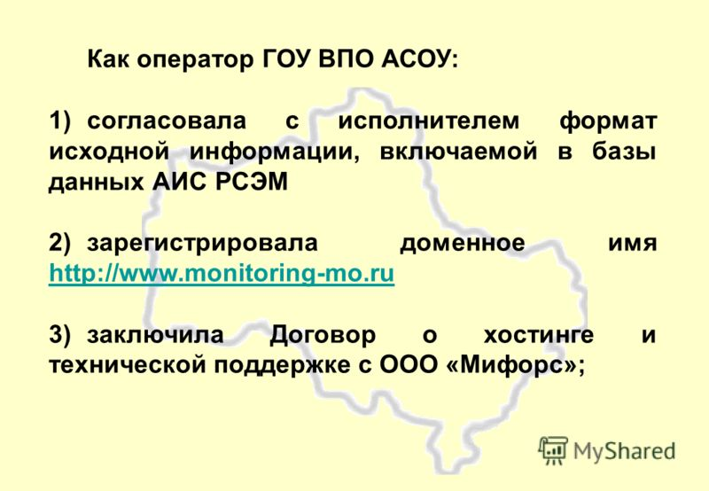 Как оператор ГОУ ВПО АСОУ: 1)согласовала с исполнителем формат исходной информации, включаемой в базы данных АИС РСЭМ 2)зарегистрировала доменное имя http://www.monitoring-mo.ru http://www.monitoring-mo.ru 3)заключила Договор о хостинге и технической