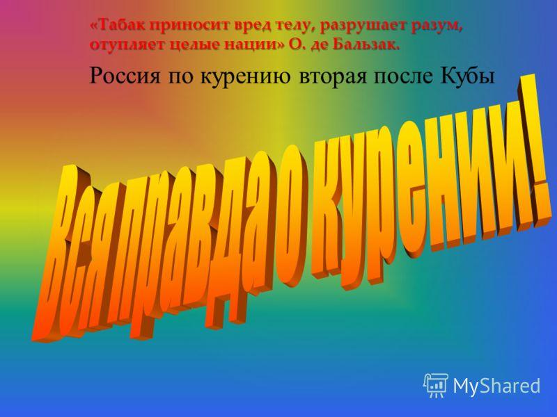 { «Табак приносит вред телу, разрушает разум, отупляет целые нации» О. де Бальзак. Россия по курению вторая после Кубы