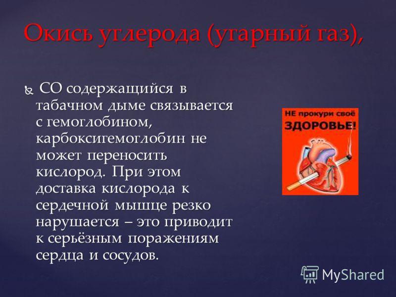 Окись углерода (угарный газ), СО содержащийся в табачном дыме связывается с гемоглобином, карбоксигемоглобин не может переносить кислород. При этом доставка кислорода к сердечной мышце резко нарушается – это приводит к серьёзным поражениям сердца и с