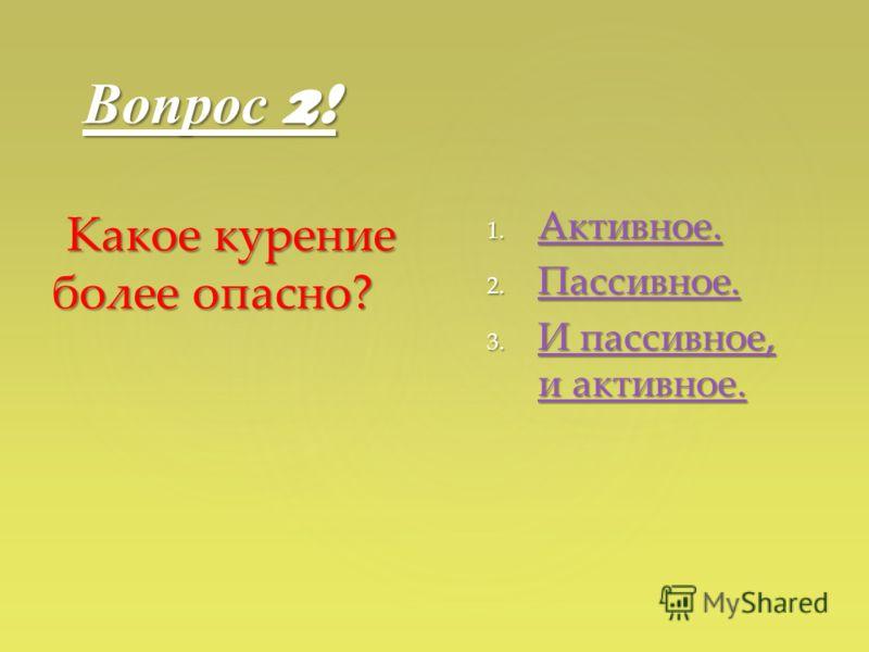 Вопрос 2! Какое курение более опасно? Какое курение более опасно? 1. Активное. Активное. 2. Пассивное. Пассивное. 3. И пассивное, и активное. И пассивное, и активное. И пассивное, и активное.