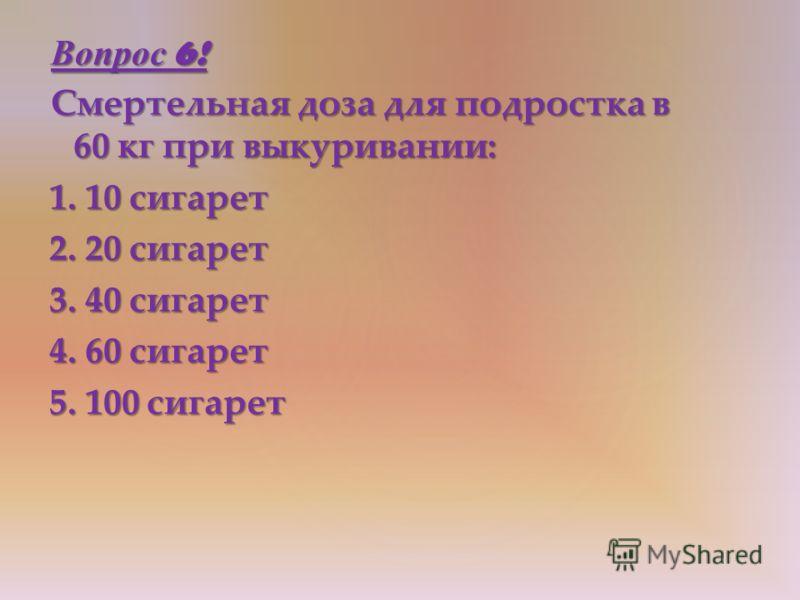 Вопрос 6! Смертельная доза для подростка в 60 кг при выкуривании: 1. 10 сигарет 2. 20 сигарет 3. 40 сигарет 4. 60 сигарет 5. 100 сигарет