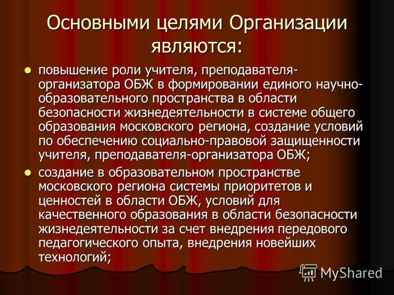 Основными целями Организации являются: повышение роли учителя, преподавателя- организатора ОБЖ в формировании единого научно- образовательного пространства в области безопасности жизнедеятельности в системе общего образования московского региона, соз