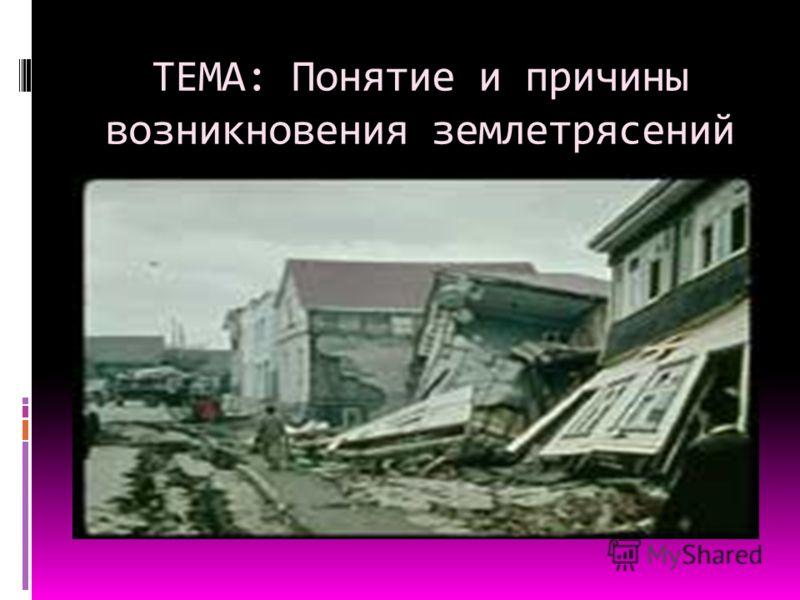 ТЕМА: Понятие и причины возникновения землетрясений