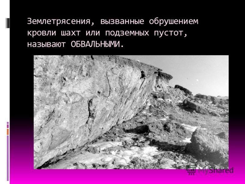 Землетрясения, вызванные обрушением кровли шахт или подземных пустот, называют ОБВАЛЬНЫМИ.