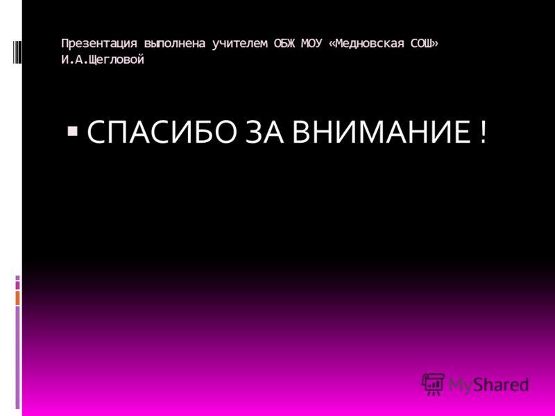 Презентация выполнена учителем ОБЖ МОУ «Медновская СОШ» И.А.Щегловой СПАСИБО ЗА ВНИМАНИЕ !