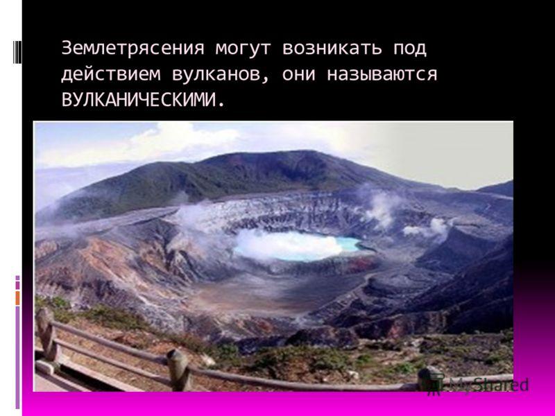 Землетрясения могут возникать под действием вулканов, они называются ВУЛКАНИЧЕСКИМИ.